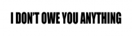 Bumper Sticker - I Dont Owe You Anything