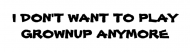 Bumper Sticker - I Dont Want To Play Grownup Anymore