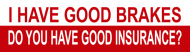 Bumper Sticker - I Have Good Brakes Do You Have Good Insurance