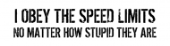 Bumper Sticker - I Obey The Stupid Speed Limits