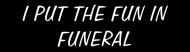 Bumper Sticker - I Put The Fun In Funeral