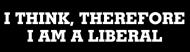 Bumper Sticker - I Think Therefore I Am A Liberal