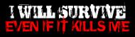 Bumper Sticker - I Will Survive Even If It Kills Me