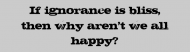 Bumper Sticker - If Ignorance Is Bliss Then Why Arent We All
