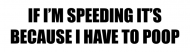 Bumper Sticker - If Im Speeding Its Because I Have To Poop