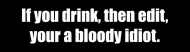 Bumper Sticker - If You Drink Then Edit Your A Bloody Idiot