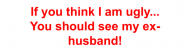Bumper Sticker - If You Think I Am Ugly Ex Husband