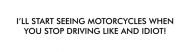 Bumper Sticker - Ill Start Seeing Motorcycles When You Stop Dri