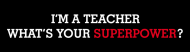 Bumper Sticker - Im A Teacher Whats Your Superpower