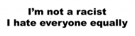 Bumper Sticker - Im Not A Racist I Hate Everyone Equally