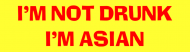 Bumper Sticker - Im Not Drunk Im Asian