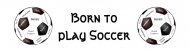 Bumper Sticker - Inspirational Born To Play Soccer Quote