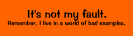Bumper Sticker - Its Not My Fault Remember I Live In A World
