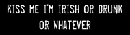 Bumper Sticker - Kiss Me Im Irish Or Drunk Or Whatever