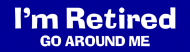 Bumper Sticker - Im Retired Go Around Me