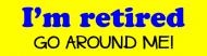 Bumper Sticker - Im Retired Go Around Me